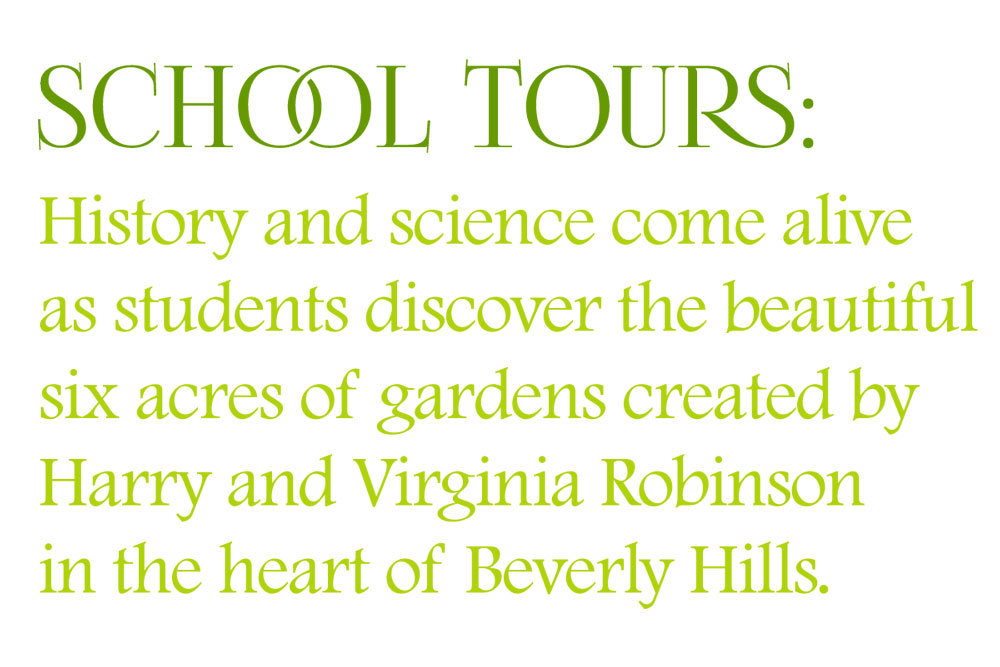History and science come alive as students discover the beautiful six acres of gardens created by Harry and Virginia Robinson in the heart of Beverly Hills.